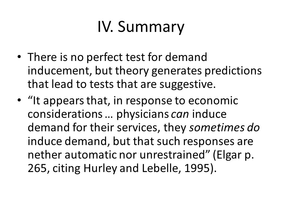 IV. Summary There is no perfect test for demand inducement, but theory generates predictions that lead to tests that are suggestive. It appears that,