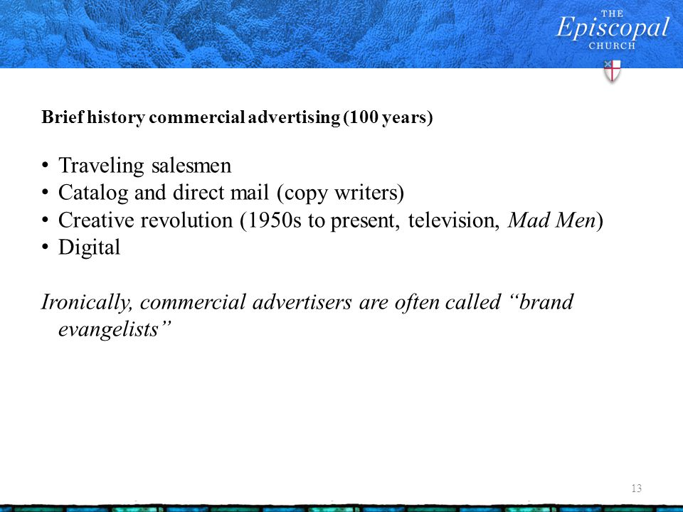Brief history commercial advertising (100 years) 13 Traveling salesmen Catalog and direct mail (copy writers) Creative revolution (1950s to present, t