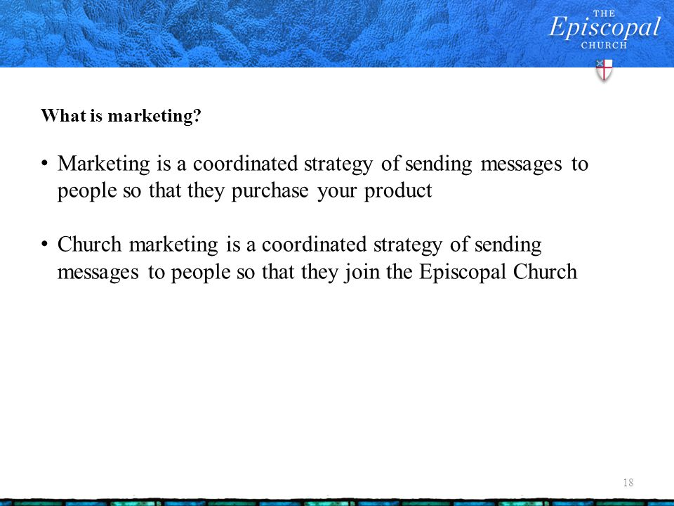 What is marketing? 18 Marketing is a coordinated strategy of sending messages to people so that they purchase your product Church marketing is a coord