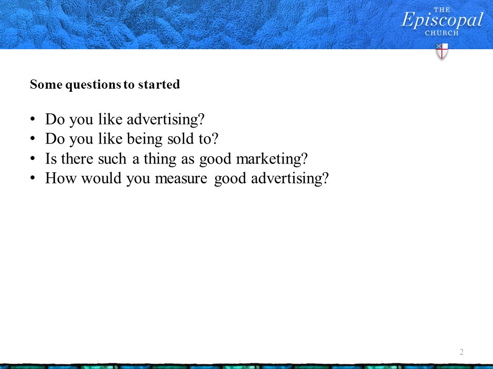 Some questions to started 2 Do you like advertising? Do you like being sold to? Is there such a thing as good marketing? How would you measure good ad