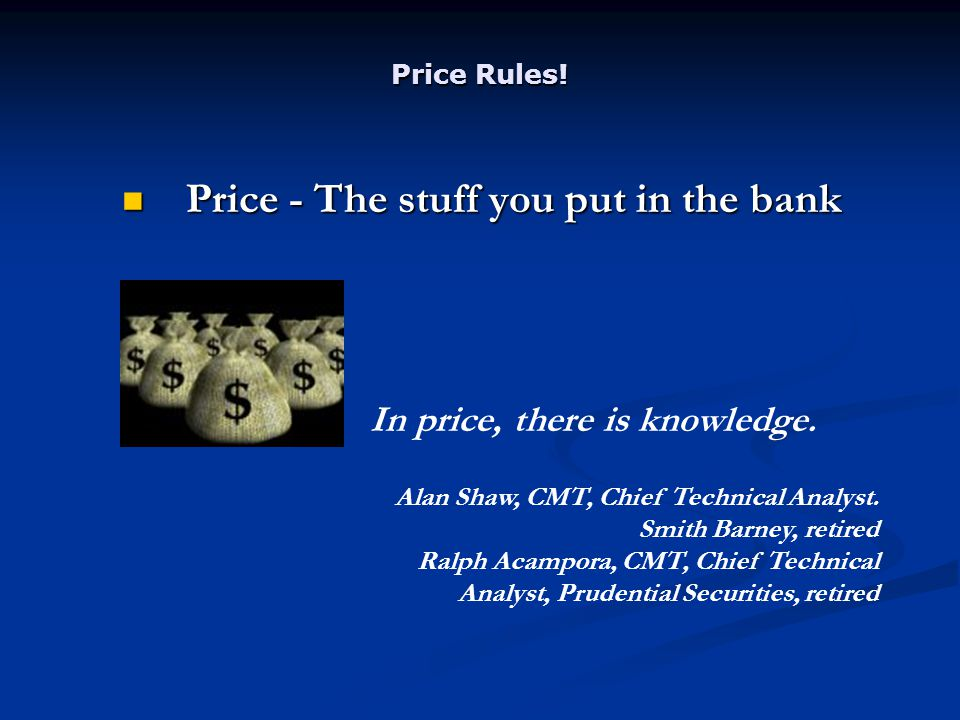 Price Rules! Price - The stuff you put in the bank Price - The stuff you put in the bank In price, there is knowledge. Alan Shaw, CMT, Chief Technical