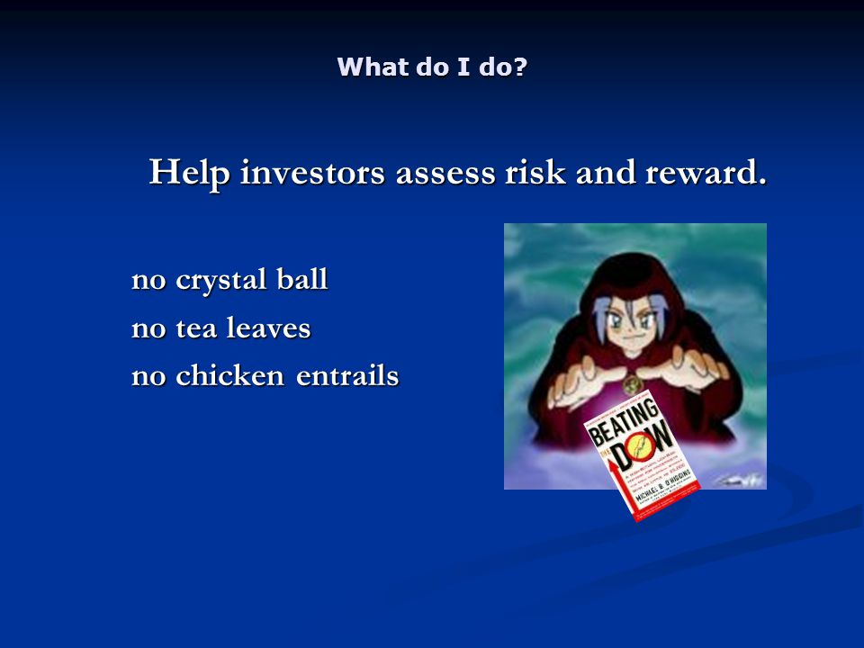 What do I do. Help investors assess risk and reward.