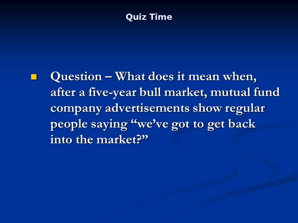 Quiz Time Question – What does it mean when, after a five-year bull market, mutual fund company advertisements show regular people saying weve got to get back into the market.