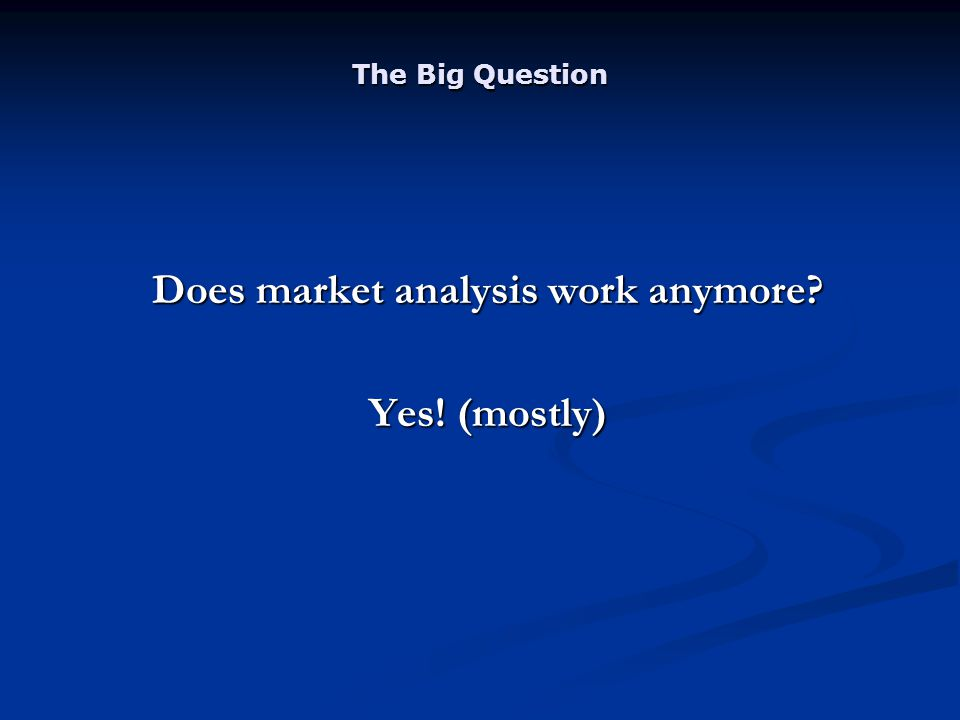 The Big Question Does market analysis work anymore Yes! (mostly)