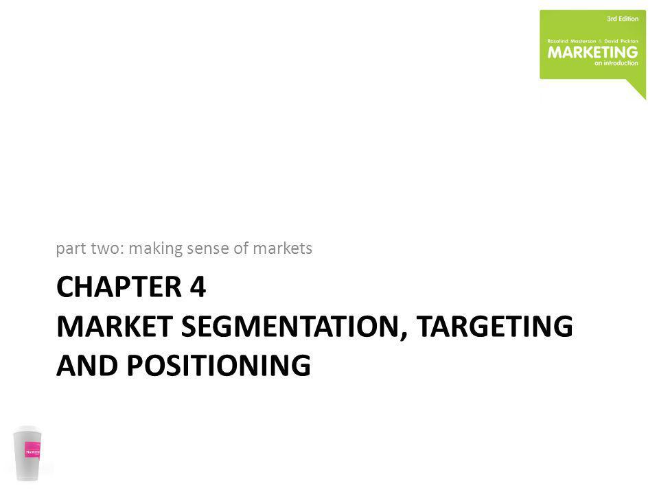 CHAPTER 4 MARKET SEGMENTATION, TARGETING AND POSITIONING part two: making sense of markets