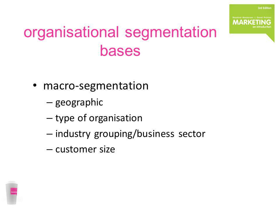 organisational segmentation bases macro-segmentation – geographic – type of organisation – industry grouping/business sector – customer size