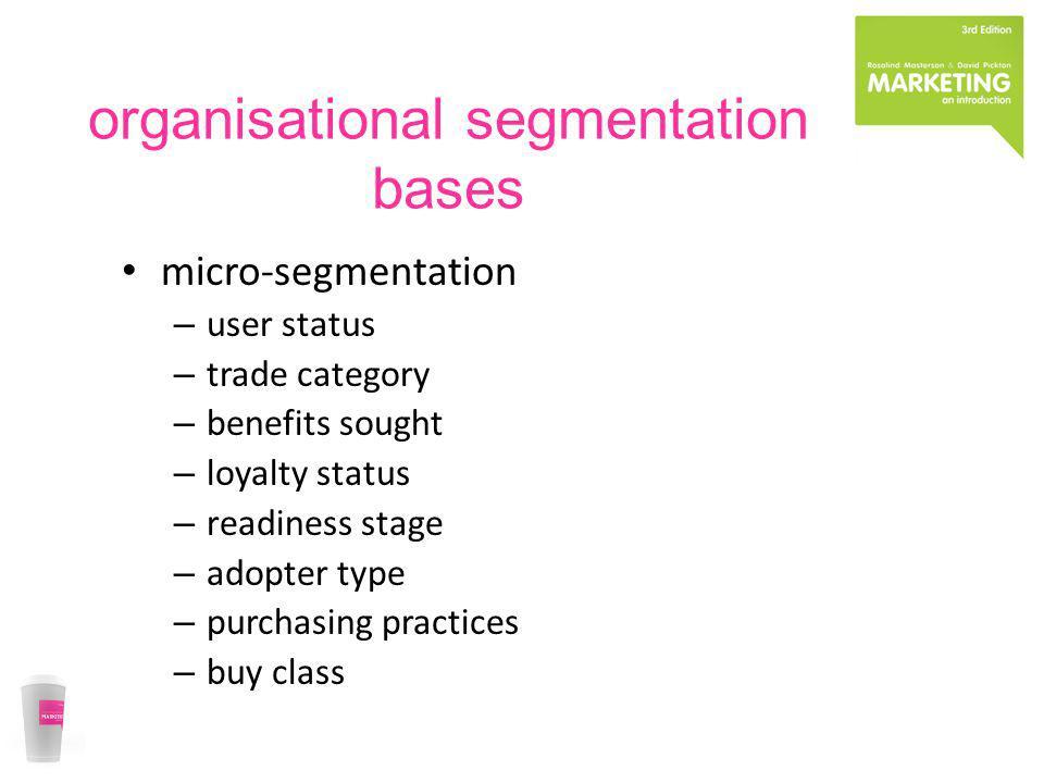 organisational segmentation bases micro-segmentation – user status – trade category – benefits sought – loyalty status – readiness stage – adopter typ