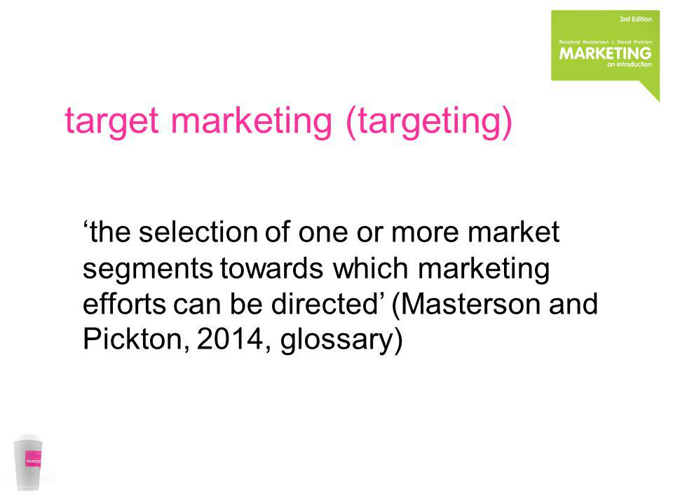 target marketing (targeting) the selection of one or more market segments towards which marketing efforts can be directed (Masterson and Pickton, 2014