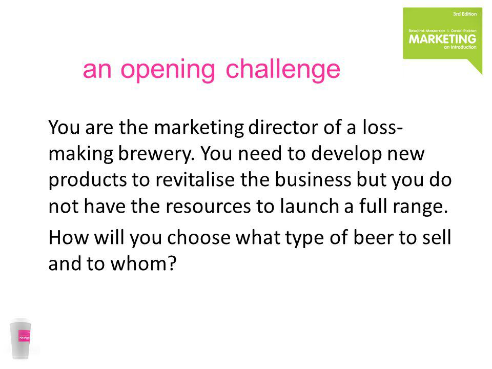 an opening challenge You are the marketing director of a loss- making brewery. You need to develop new products to revitalise the business but you do