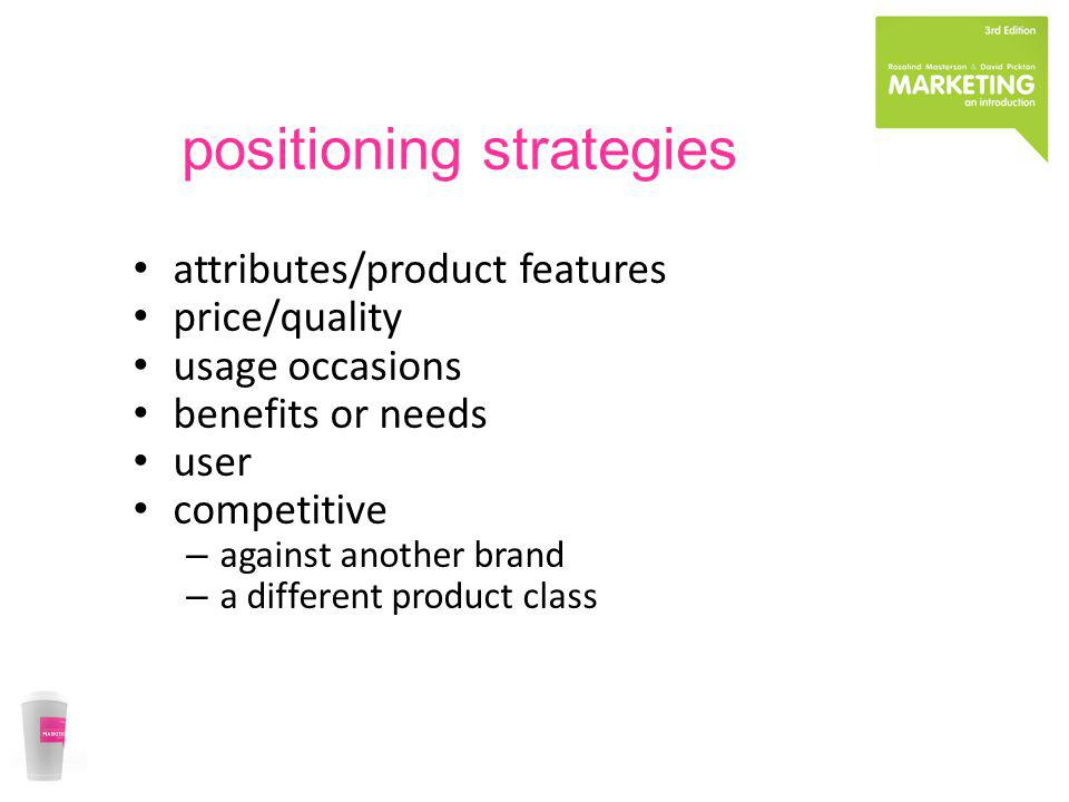 positioning strategies attributes/product features price/quality usage occasions benefits or needs user competitive – against another brand – a differ