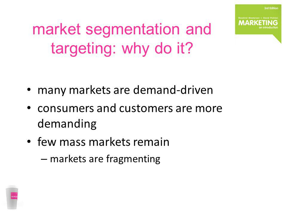 market segmentation and targeting: why do it? many markets are demand-driven consumers and customers are more demanding few mass markets remain – mark