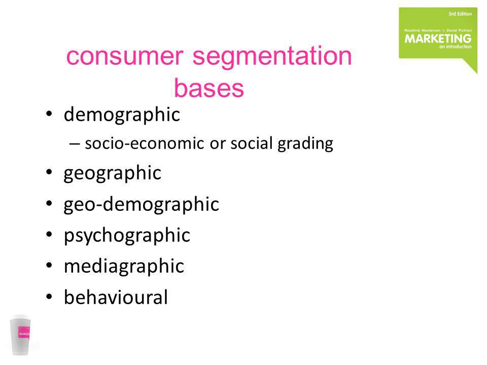 consumer segmentation bases demographic – socio-economic or social grading geographic geo-demographic psychographic mediagraphic behavioural