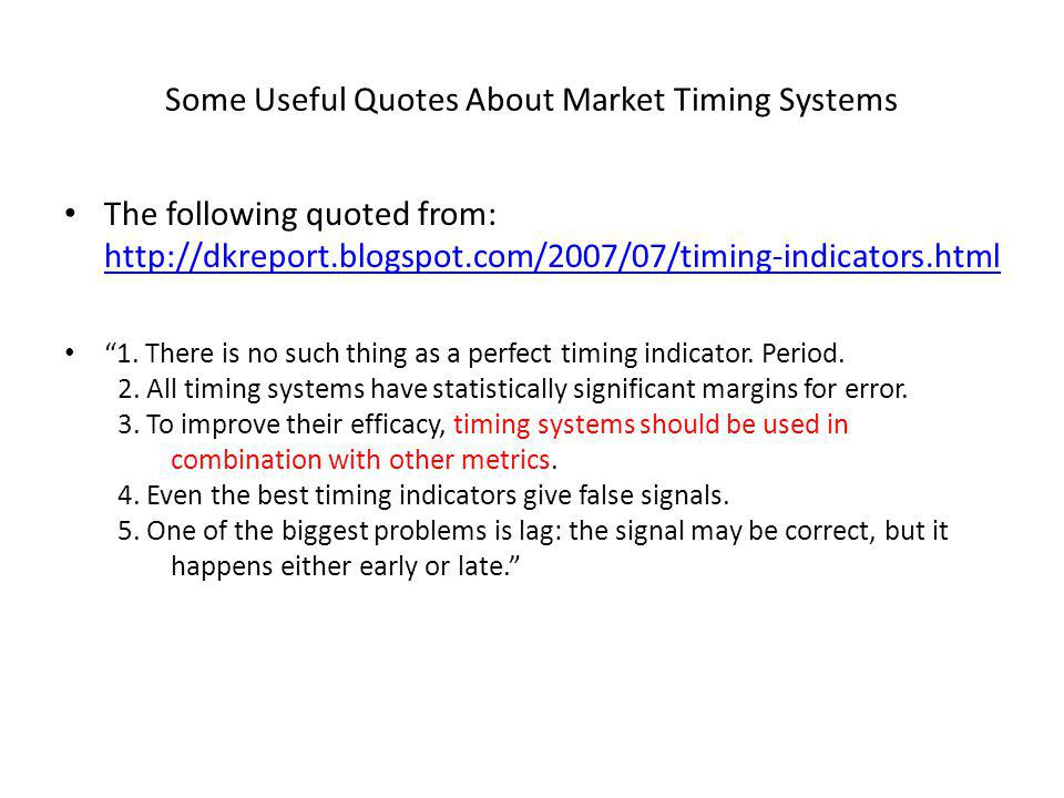 Some Useful Quotes About Market Timing Systems The following quoted from: http://dkreport.blogspot.com/2007/07/timing-indicators.html http://dkreport.blogspot.com/2007/07/timing-indicators.html 1.