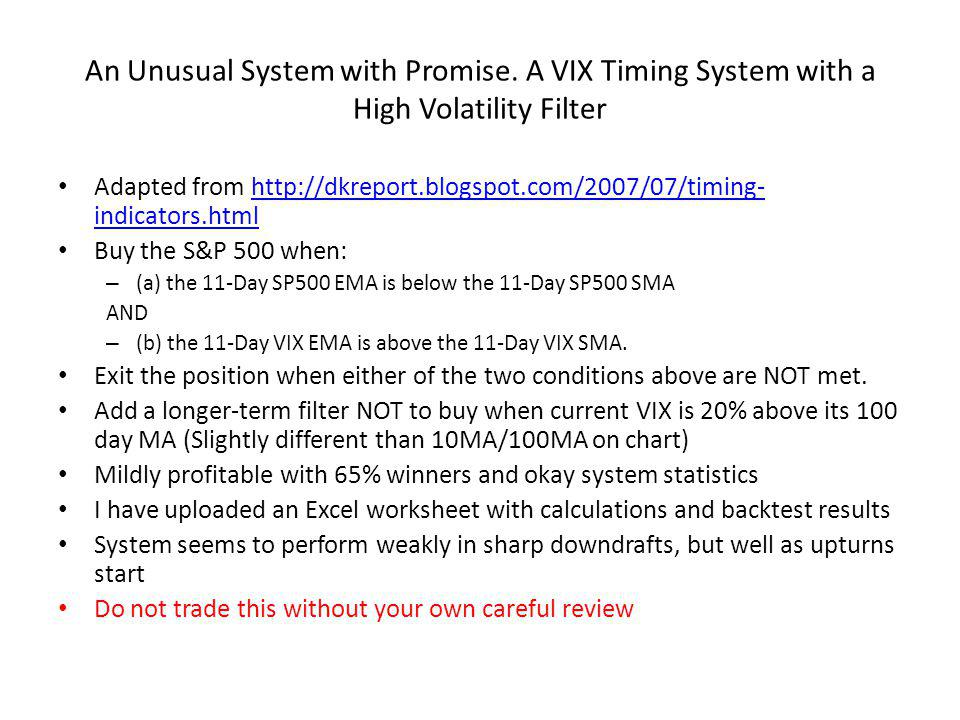 An Unusual System with Promise. A VIX Timing System with a High Volatility Filter Adapted from http://dkreport.blogspot.com/2007/07/timing- indicators