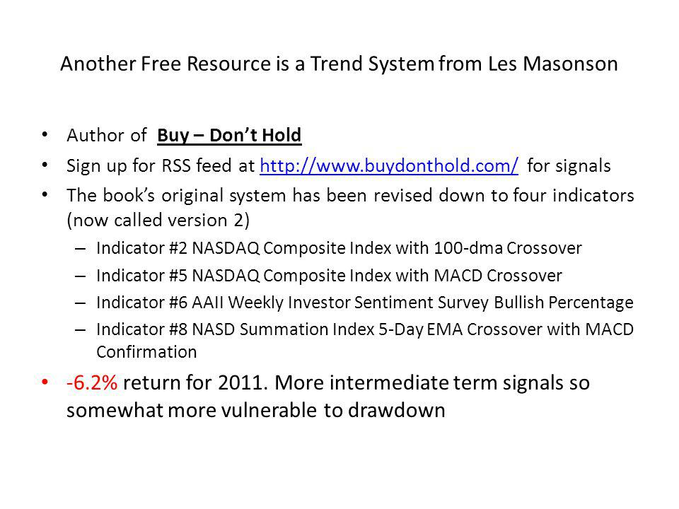Another Free Resource is a Trend System from Les Masonson Author of Buy – Dont Hold Sign up for RSS feed at http://www.buydonthold.com/ for signalshttp://www.buydonthold.com/ The books original system has been revised down to four indicators (now called version 2) – Indicator #2 NASDAQ Composite Index with 100-dma Crossover – Indicator #5 NASDAQ Composite Index with MACD Crossover – Indicator #6 AAII Weekly Investor Sentiment Survey Bullish Percentage – Indicator #8 NASD Summation Index 5-Day EMA Crossover with MACD Confirmation -6.2% return for 2011.
