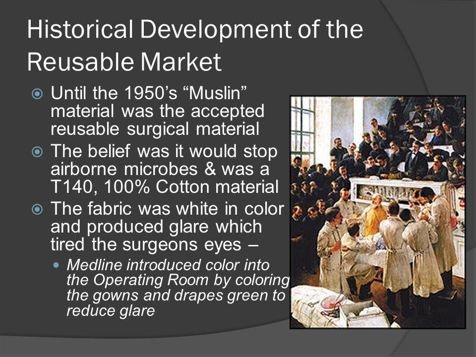 Historical Development of the Reusable Market Until the 1950s Muslin material was the accepted reusable surgical material The belief was it would stop