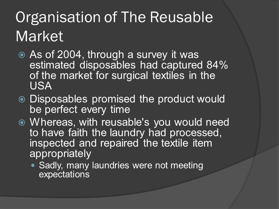 Organisation of The Reusable Market As of 2004, through a survey it was estimated disposables had captured 84% of the market for surgical textiles in