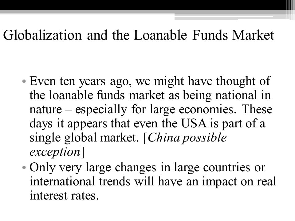 Globalization and the Loanable Funds Market Even ten years ago, we might have thought of the loanable funds market as being national in nature – especially for large economies.