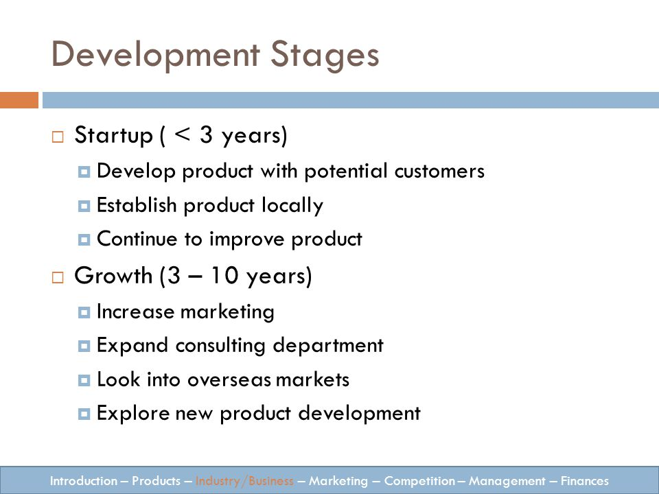 Development Stages Startup ( < 3 years) Develop product with potential customers Establish product locally Continue to improve product Growth (3 – 10 years) Increase marketing Expand consulting department Look into overseas markets Explore new product development Introduction – Products – Industry/Business – Marketing – Competition – Management – Finances