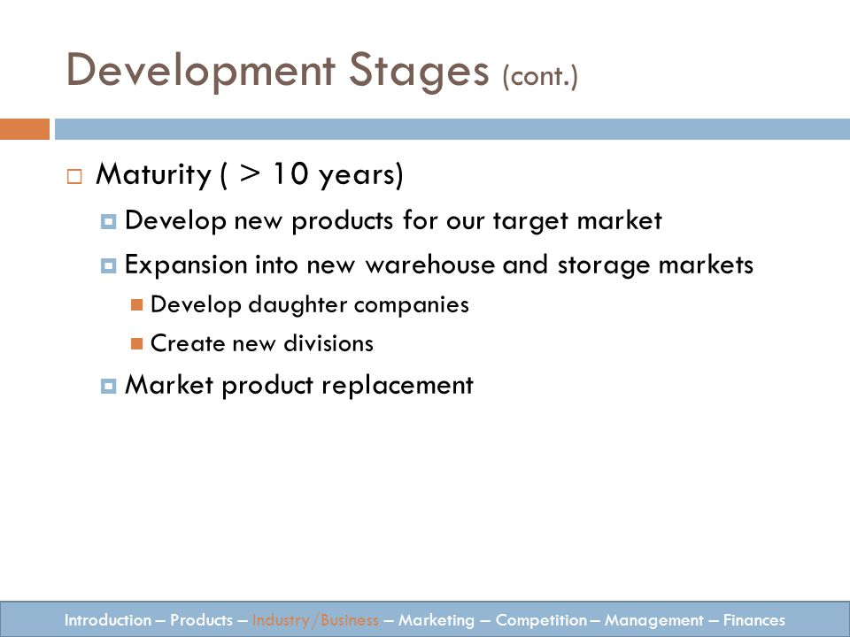 Development Stages (cont.) Maturity ( > 10 years) Develop new products for our target market Expansion into new warehouse and storage markets Develop