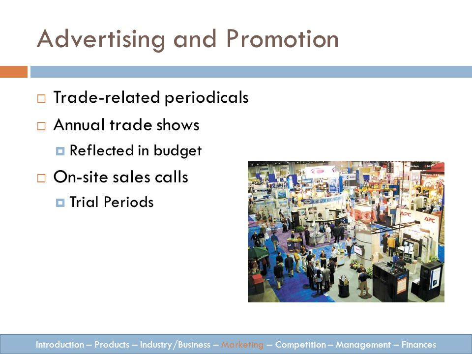 Advertising and Promotion Trade-related periodicals Annual trade shows Reflected in budget On-site sales calls Trial Periods Introduction – Products – Industry/Business – Marketing – Competition – Management – Finances