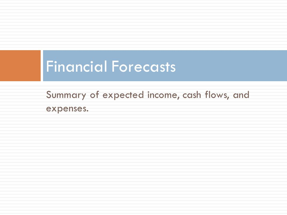 Summary of expected income, cash flows, and expenses. Financial Forecasts