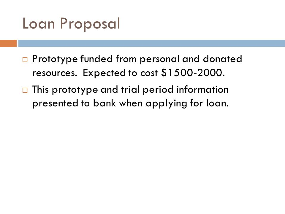 Loan Proposal Prototype funded from personal and donated resources. Expected to cost $1500-2000. This prototype and trial period information presented