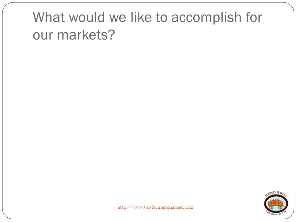 What would we like to accomplish for our markets http://www.nyfarmersmarket.com