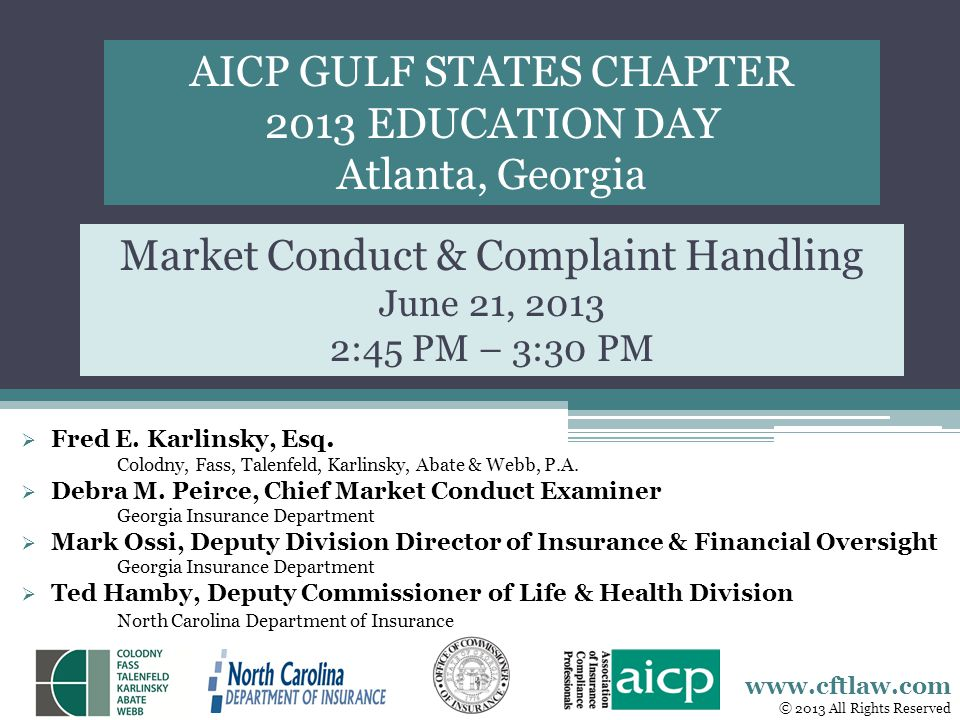 AICP GULF STATES CHAPTER 2013 EDUCATION DAY Atlanta, Georgia Market Conduct & Complaint Handling June 21, 2013 2:45 PM – 3:30 PM Fred E. Karlinsky, Es