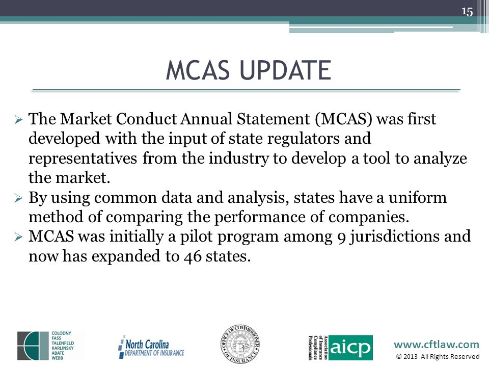 www.cftlaw.com © 2013 All Rights Reserved MCAS UPDATE 15 The Market Conduct Annual Statement (MCAS) was first developed with the input of state regula