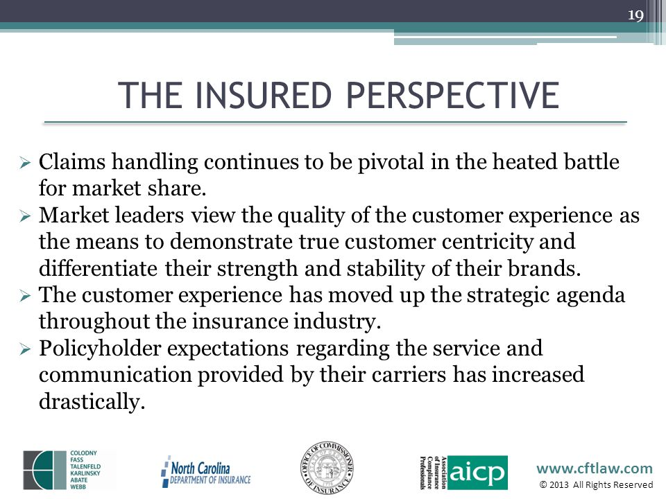 www.cftlaw.com © 2013 All Rights Reserved THE INSURED PERSPECTIVE 19 Claims handling continues to be pivotal in the heated battle for market share. Ma