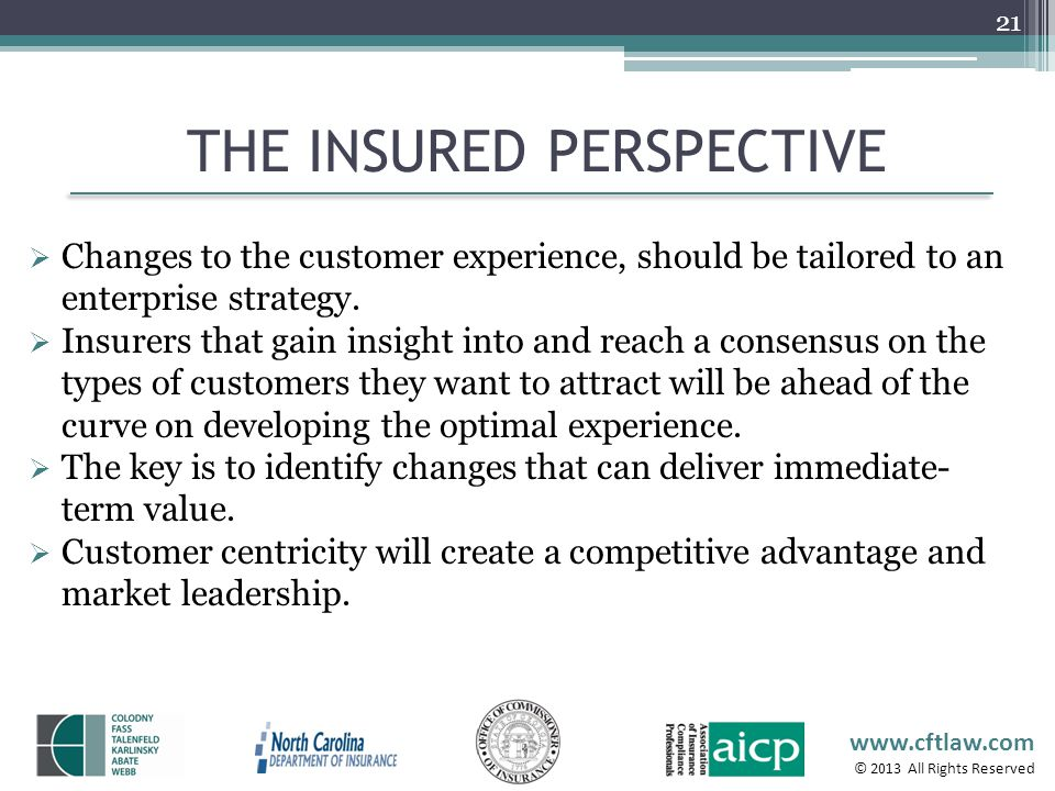 www.cftlaw.com © 2013 All Rights Reserved THE INSURED PERSPECTIVE 21 Changes to the customer experience, should be tailored to an enterprise strategy.
