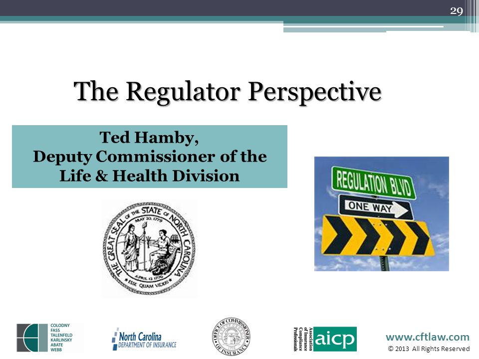 www.cftlaw.com © 2013 All Rights Reserved 29 The Regulator Perspective Ted Hamby, Deputy Commissioner of the Life & Health Division
