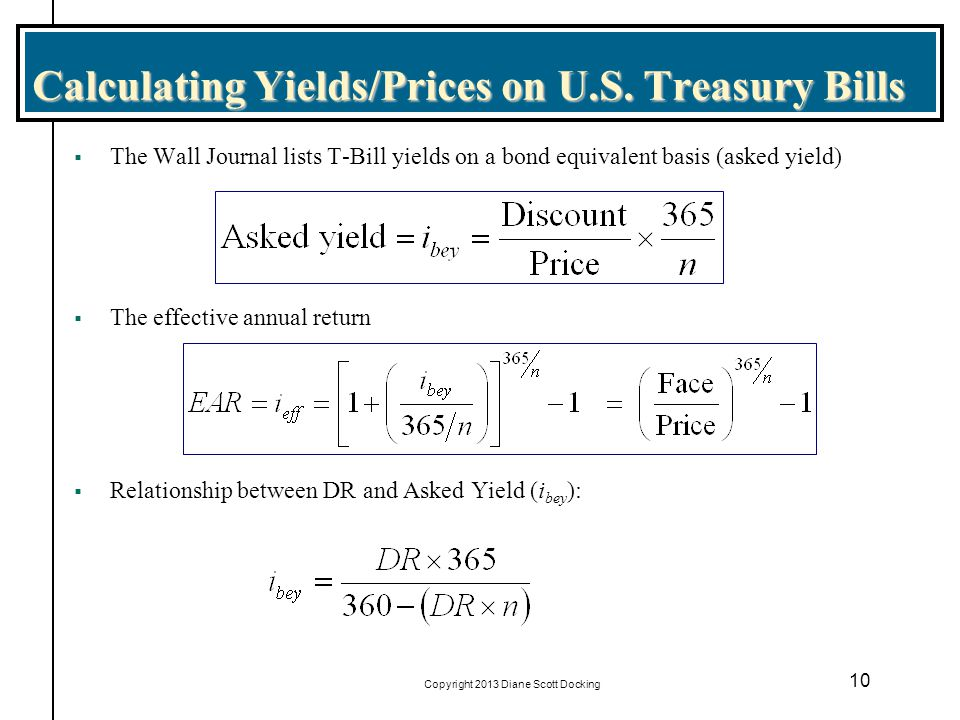 Copyright 2013 Diane Scott Docking 10 Calculating Yields/Prices on U.S. Treasury Bills The Wall Journal lists T-Bill yields on a bond equivalent basis