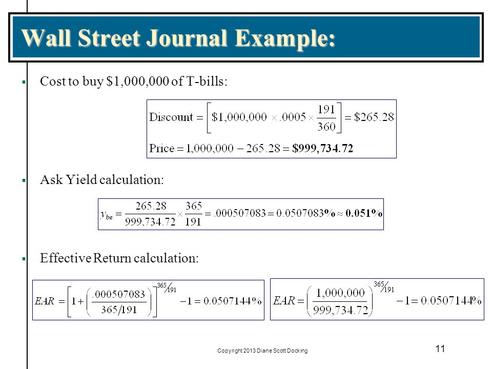 Copyright 2013 Diane Scott Docking 11 Wall Street Journal Example: Cost to buy $1,000,000 of T-bills: Ask Yield calculation: Effective Return calculat