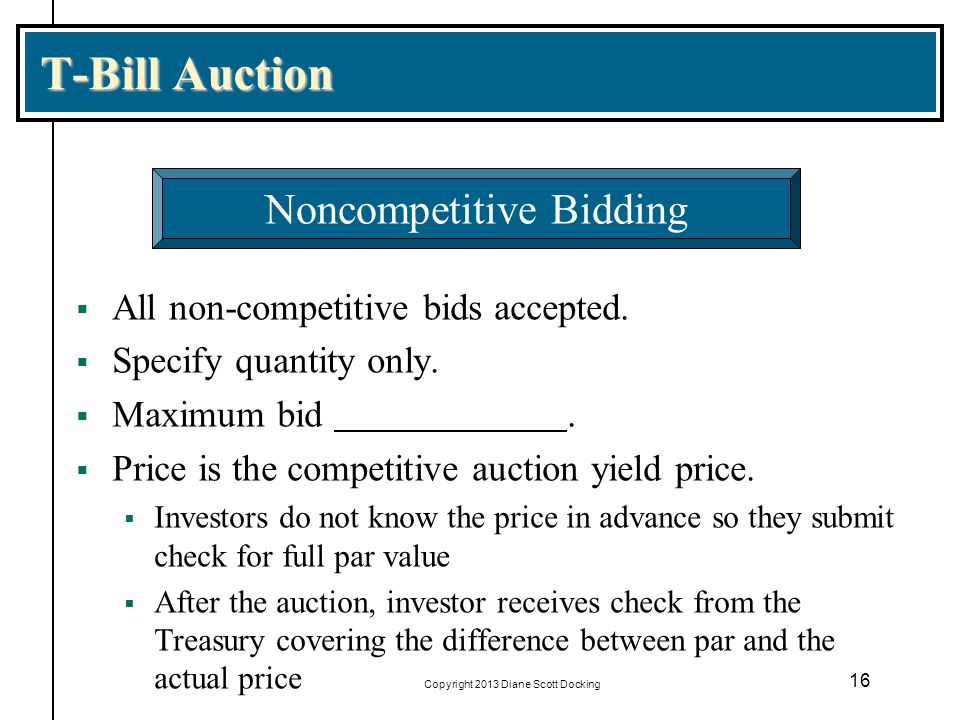 Copyright 2013 Diane Scott Docking 16 T-Bill Auction All non-competitive bids accepted. Specify quantity only. Maximum bid. Price is the competitive a
