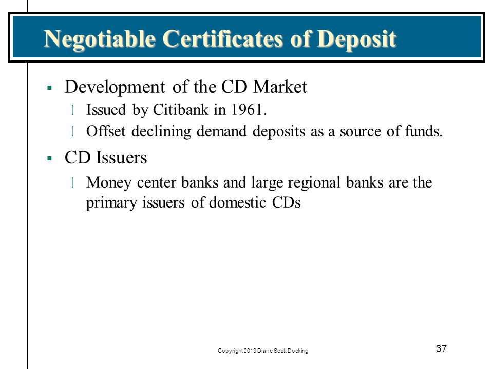 Copyright 2013 Diane Scott Docking 37 Negotiable Certificates of Deposit Development of the CD Market l Issued by Citibank in 1961. l Offset declining