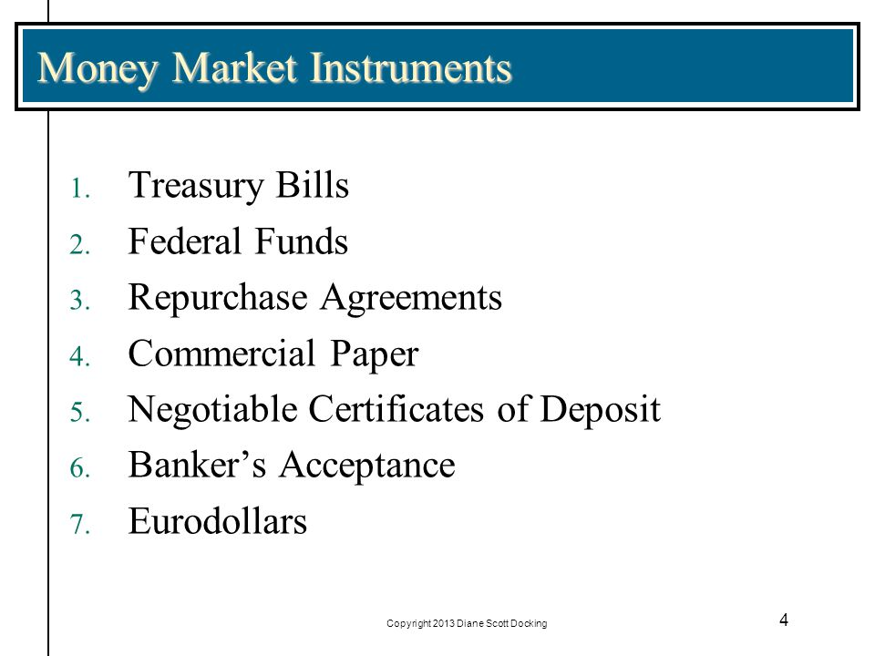 Copyright 2013 Diane Scott Docking 5 Treasury Bills Issued to meet the short-term needs of the _____________________ Standard Original Maturities of 4 weeks, 13 weeks (three month), 26 weeks (six month), or 52 weeks Denominations are $1,000; typical round lot is $5 million Virtually default risk free Interest earned is at state and local government level.