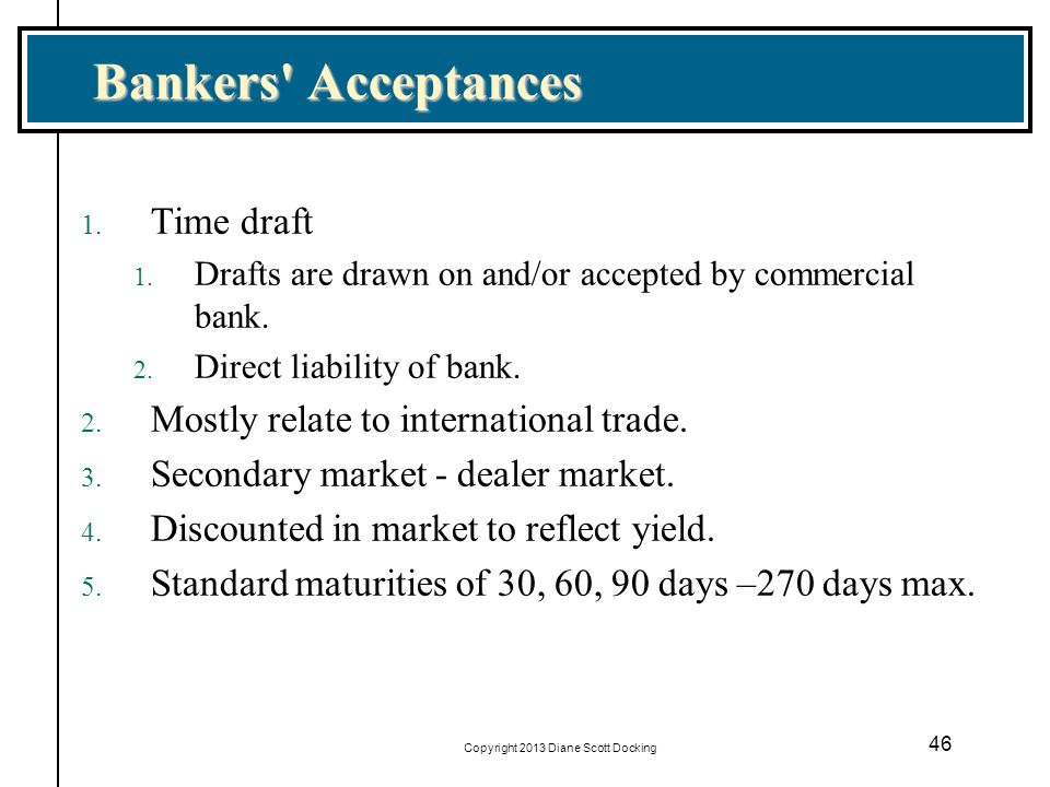 46 Bankers' Acceptances 1. Time draft 1. Drafts are drawn on and/or accepted by commercial bank. 2. Direct liability of bank. 2. Mostly relate to inte
