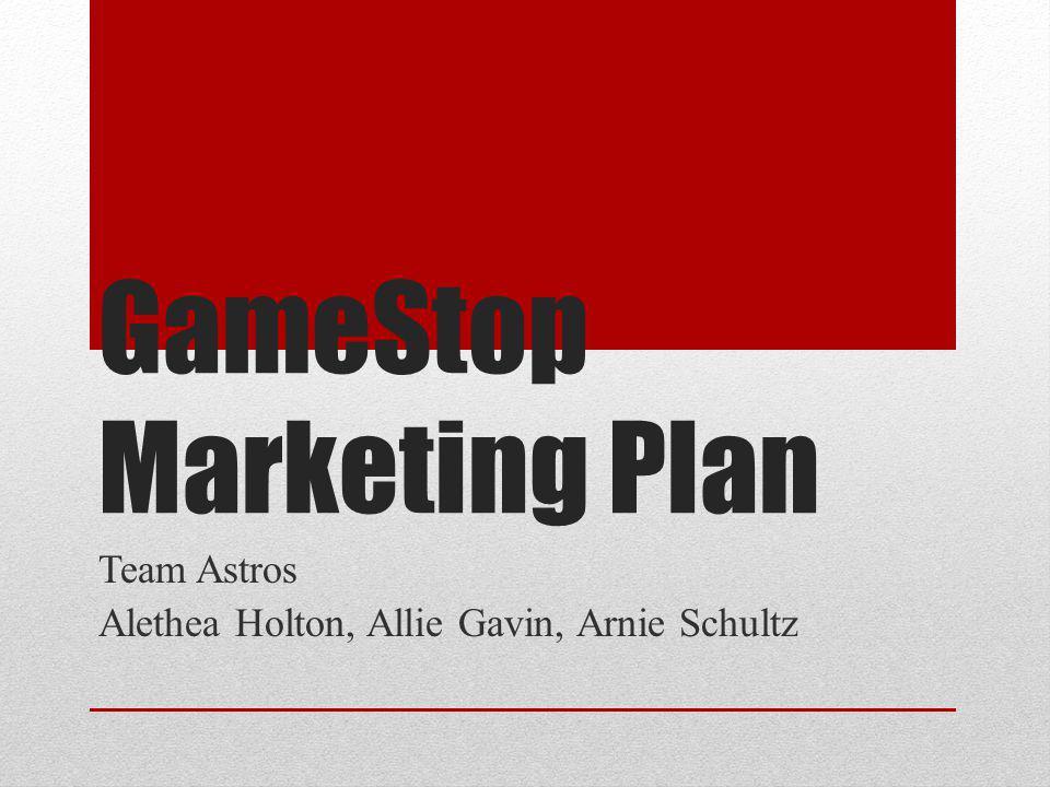 GameStop Marketing Plan Team Astros Alethea Holton, Allie Gavin, Arnie Schultz