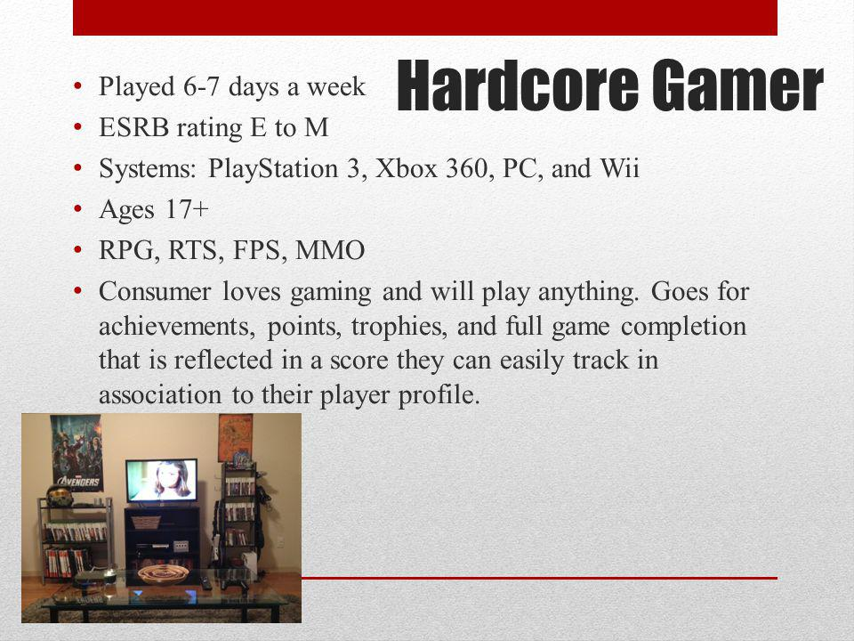 Hardcore Gamer Played 6-7 days a week ESRB rating E to M Systems: PlayStation 3, Xbox 360, PC, and Wii Ages 17+ RPG, RTS, FPS, MMO Consumer loves gami