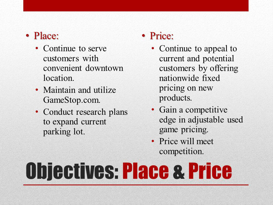 Objectives: Place & Price Place: Place: Continue to serve customers with convenient downtown location. Maintain and utilize GameStop.com. Conduct rese