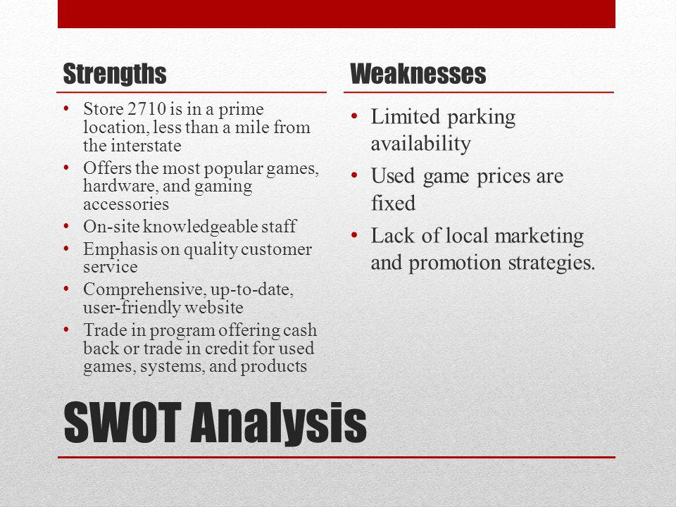SWOT Analysis Strengths Store 2710 is in a prime location, less than a mile from the interstate Offers the most popular games, hardware, and gaming ac