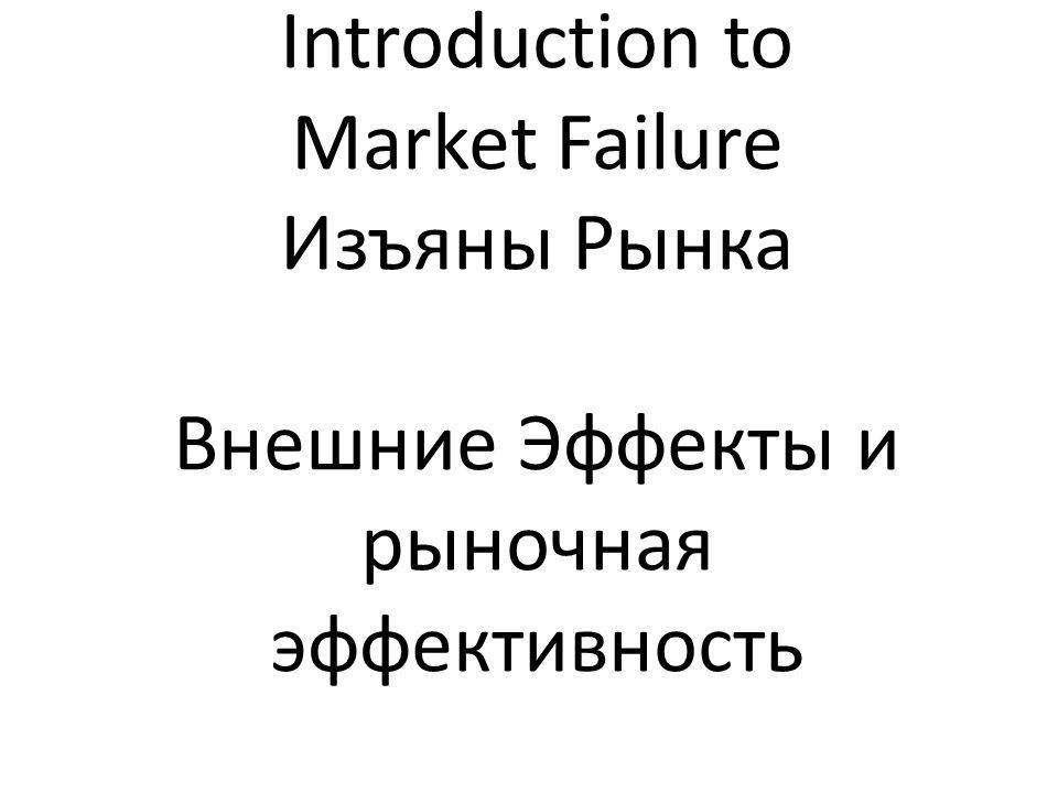 Introduction to Market Failure Изъяны Рынка Внешние Эффекты и рыночная эффективность