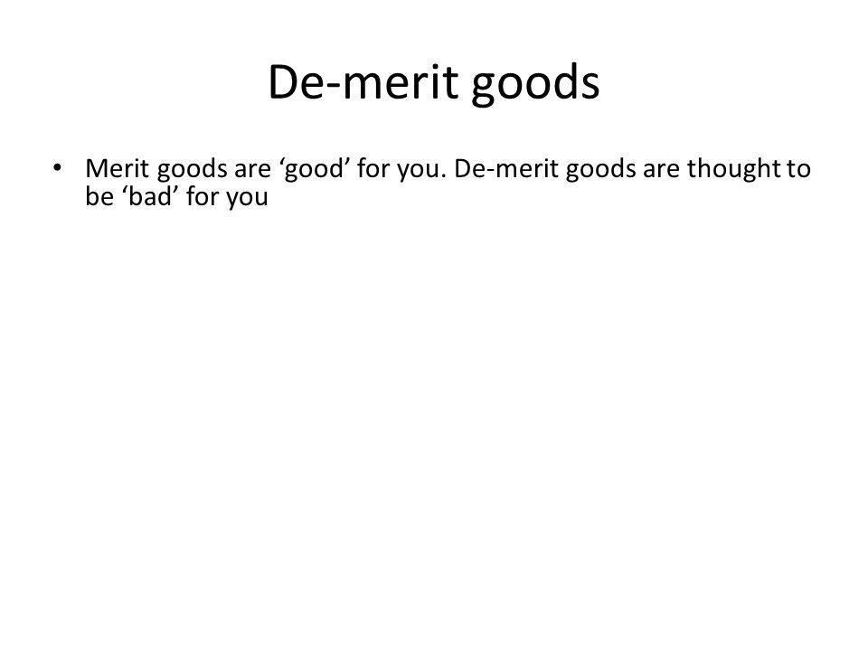 De-merit goods Merit goods are good for you. De-merit goods are thought to be bad for you