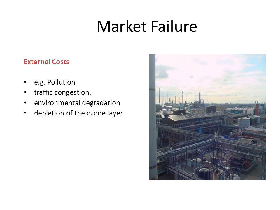 Market Failure External Costs e.g. Pollution traffic congestion, environmental degradation depletion of the ozone layer