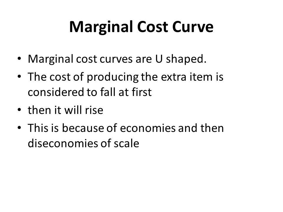 Marginal Cost Curve Marginal cost curves are U shaped. The cost of producing the extra item is considered to fall at first then it will rise This is b