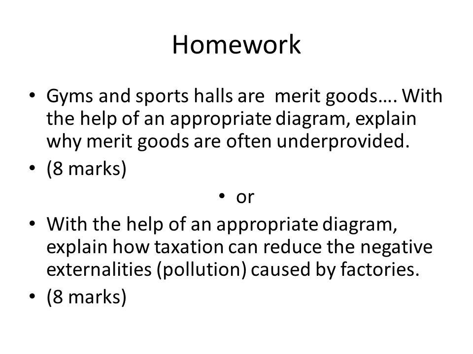 Homework Gyms and sports halls are merit goods…. With the help of an appropriate diagram, explain why merit goods are often underprovided. (8 marks) o
