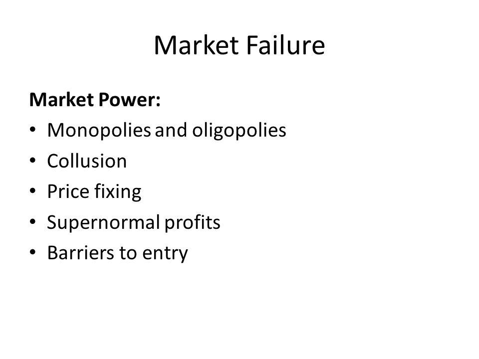 Market Failure Market Power: Monopolies and oligopolies Collusion Price fixing Supernormal profits Barriers to entry