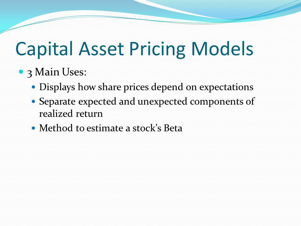 Capital Asset Pricing Models 3 Main Uses: Displays how share prices depend on expectations Separate expected and unexpected components of realized return Method to estimate a stocks Beta